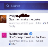 Deep Throat, Memes, and Dick: Q Search  Philip  Gay men make me puke  Yesterday at 9:08 p.m. Like  Reply  1  Rubberbandits  Don't deep throat so far then.  Yesterday at 9:09 p.m. . Unlike .  UBBE  ANDITS  227 <p>I wanna know how this man is deep throating himself… if you didn't get the joke, he's a dick.</p><p><b><i>You need your required daily intake of memes! Follow <a>@nochillmemes</a> for help now!</i></b><br/></p>