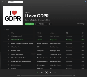 GDPR everywhere: Q Search  PLAYLIST  GDPR  DILove GDPR  Created by Popjustice. 24 songs, 1 hr 30 min  FOLLOWERS  86  PLAY  FOLLOW  Q Filter  TITLE  ARTIST  ALBUM  What's your name?  4Minute  Name is 4minute  4 days ago  4 days ago  4 days ago  4 days ageo  4 days ago  4 days ago  4 days ago  4 days ago  4 days ago  4 days ago  3:07  +What's Your Number?  Jedward  2:56  6:36  4:00  4:46  3:24  4:03  Young Love  What's Your Name What's Your Number Andrea True Conn.... Disco Music Histor...  +Where You From  +So Many Details  +Know What You Like  + I Know Where You've Been  +Know What You Did Last Summer  +E-Mail My Heart  +Text Me  BTS  Skool Luv Affair  Toro y Moi  Anything in Return  EXPLICIT  Chance  I Know What You L..  Freedom Bremner Houseofreedom- T...  Shawn Mendes, C.. Handwritten (Revis..  Britney Spears  DPR LIVE  3:44  ..Baby One More.  3:43  Her  2:57  0:00  2:55 GDPR everywhere