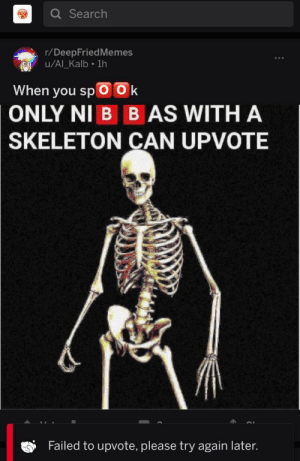 Dank, Memes, and Target: Q Search  r/DeepFriedMemes  u/Al Kalb 1h  When you spOOk  ONLY NI B B AS WITH A  SKELETON CAN UPVOTE  Failed to upvote, please try again later. I'm not spooky enough by AloserwithanISP MORE MEMES