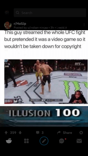 iLuSiOn 100: Q Search  r/HolUp  Posted by u/indian-ninjaa • 3h • i.redd.it  This guy streamed the whole UFC fight  but pretended it was a video game so it  wouldn't be taken down for copyright  UFC  TV  346  KASRRELS  0:05 Inl  GNOLLAYI UFC 2:23  BALD  ILLUSION 100  Share  359  3  ... iLuSiOn 100