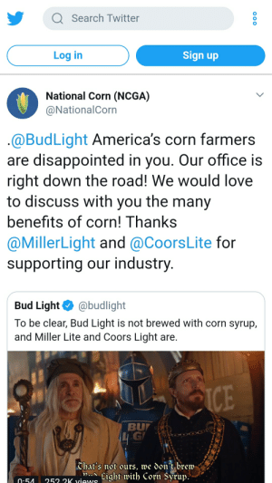 Disappointed, Love, and Twitter: Q Search Twitter  Log in  Sign up  National Corn (NCGA)  @NationalCorn  @BudLight America's corn farmers  are disappointed in you. Our office is  right down the road! We would love  to discuss with vou the many  benefits of corn! Thanks  @MillerLight and @CoorsLite for  supporting our industry  Bud Light@budlight  To be clear, Bud Light is not brewed with corn syrup,  and Miller Lite and Coors Light are  BU  Chat's not ours, we don't brew/  .54253 a wwiLight with Corn Syrup: Big corn firing back