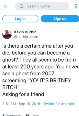 """Android, Android 15, and Bitch: Q Search Twitter  Sign up  Log in  Kevin Durbin  @durbin_kevin  morOD  Is there a certain time after you  die, before you can become a  ghost? They all seem to be from  at least 200 years ago. You never  see a ghost from 2007  screeming """"YO! IT'S BRITNEY  BITCH""""  Asking for a friend  8:51 AM Sep 15, 2018 Twitter for Android  15 Likes  5 Petweets  O0o An InTeReStInG tItLe"""