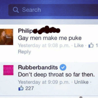 """Deep Throat, Memes, and Http: Q Searclh  Philip  Gay men make me puke  Yesterday at 9:08 p.m. . Like-r& 1  Reply  Rubberbandits  Don't deep throat so far then.  Yesterday at 9:09 p.m. . Unlike .  UBBE  ANDITS  227 <p>&ldquo;Dont deep throat so far then&rdquo; via /r/memes <a href=""""http://ift.tt/2ou6doy"""">http://ift.tt/2ou6doy</a></p>"""