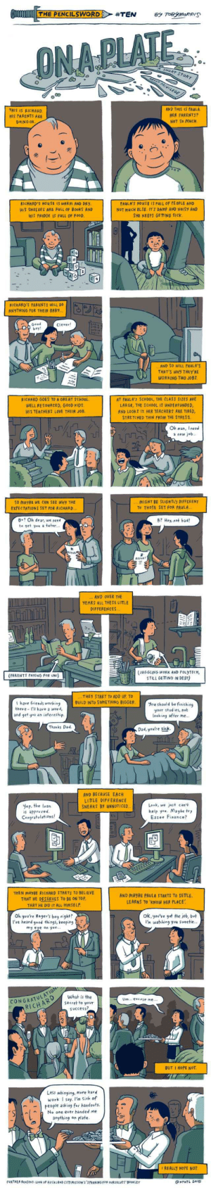 A super poignant comic I found, it's in a of my favorites now: Q THE PENCILSWORD  #TEN  BY TOBYMORRIS  ONA PLATE  SHORT STORY  AROUT PRIVILEGE  AND THIS IS PAULA.  THIS IS RICHARD.  HER PARENTS?  NOT SO MUCH.  HIS PARENTS ARE  DOING OK.  PAULA'S HOUSE IS FULL OF PE OPLE AND  RICHARD'S HOU SE IS WARM AND DRY.  HIS SHELVES ARE FULL OF BookS AND  HIS FRIDGE IS FULL OF FOOD.  NOT MUCH ELSE. IT'S DAMP AND NOISY AND  SHE KEEPS GE TTING SICK.  RICHARD'S PARENTS WILL DO  ANYTHING FOR THEIR BABY..  Good  boy!  Clever!  AND SO WILL PAULA'S.  THAT'S WHY THEY'RE  WORKING TWO JOBS.  RICHARD GOES TO A OREAT SCHDOL.  WELL RESOURCED, GOOD KIDS.  HIS TEACHERS LOVE THEIR JOB.  AT PAULA'S SCHOOL, THE CLASS SIZES ARE  LARGE, THE SCHOOL IS UNDERFUNDED,  AND LOOKS IT. HER TEACHERS ARE TIRED,  STRETCHED THIN FROM THE STRESS.  Oh man, I need  a new job.  MIGHT BE SLIGH TLY DIFFERENT  To THOSE SET FOR PAULA..  SO MAYBE WE CAN SEE WHY THE  EXPECTATIONS SET FOR RICHARD...  8+? Oh dear, we need  B? Hey, not bad!  to get you a tutor..  itoR  REFRT  .. AND OVER THE  YEARS ALL THESE LITTLE  DIFFERENCES.  (JUGGLING WORK AND POLYTECH,  STILL GETTING IN DEBT)  (PARENTS PAYING FOR UNI)  THEY START TO ADD UP. TO  BUILD INTO SOMETHING BIGGER.  I have friends working  You should be finishing  your studies, not  looking after me..  there - I'Il have a word,  and get you an internship.  Thanks Dad.  Dad, you're sick.  AND BECAUSE EACH  LITTLE DIFFERENCE  SNEAKS BY UNNOTICED.  Look, we just can't  help you. Maybe try  Eazee Finance?  Yep, the loan  is approved.  Congratulations!  THEN MAYBE RICHARD STARTS TO BELIEVE  THAT HE DESERVES TO BE ON TOP.  THAT HE DID IT ALL HIMSELF.  AND MAYBE PAULA STARTS TO SETTLE.  LEARNS TO 'KNOW HER PLACE  ok, you've got the job, but  I'm watching you sweetie.  Oh you're Roger's boy right?  I've heard good things, keeping  my eye on you...  CONGRATULATION  RICHARD  What is the  Um... excuse me...  secret to your  Success?  BUT I HOPE NOT.  Less whinging, more hard  work I sa