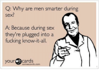 sex ecards: Q: Why are men smarter during  sex?  A: Because during sex  they're plugged into a  fucking know-it-all.  your e Cards  some ecards.com