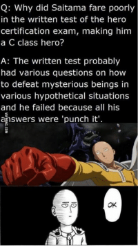 saitama: Q: Why did Saitama fare poorly  in the written test of the hero  certification exam, making him  a C class hero?  A: The written test probably  had various questions on how  to defeat mysterious beings in  various hypothetical situations  and he failed because all his  answers were 'punch it'.  OK
