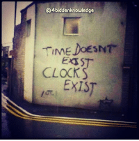 Clock, Graffiti, and Memes: Q4biddenknowledge  TIME DoESNT  EXST  CLOCKS  EXIST Time doesn't exist... Clocks exist. When your scientists figure this out they will rediscover what the ancients knew. TimeDilation - delta t' = 2D-c. In Albert Einstein's theories of relativity, there are two types of time dilation. In special relativity, clocks that are moving with respect to (according to) a stationary observer's clock run slower. For example, if Person A moves faster than Person B, Person A will experience time at a slower rate, and a clock he is carrying will tick slower than the clock person B is carrying. In general relativity, clocks that are near to a strong gravitational field (such as a planet) or the Great Pyramid run slower. { relativity specialrelativity generalrelativity theoryofrelativity alberteinstein theoreticalphysics physics timedilation graffiti time} 4biddenknowledge