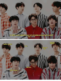 Food, What Is, and Next: Q8 What is one food you can eat everyday and not get tired of?  Tae: coCK  mthin?  ABORTI ABORTt  Oh no..  Next Q please Jikook plz ❤✌😏