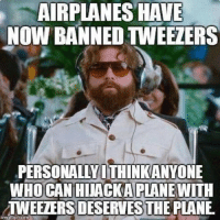 Airplane: AIRPLANES HAVE  NOW BANNED TWEEZERS  PERSONALLY ITHINKANYONE  HIJACK A PLANE  WITH  TWEELERSDESERWESTHE PLANE  irngflip-com