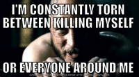 Watching western society lately...: I'M CONSTANTLY TORN  BETWEEN KILLING MVSELF  OR EVERYONE AROUND ME  DOWNLOAD MEME GENERATOR FROM HTTP /MEMEGRUNCHOCOM Watching western society lately...