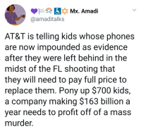 Apple, Blackpeopletwitter, and The Game: Qamaditalks  AT&T is telling kids whose phones  are now impounded as evidence  after they were left behind in the  midst of the FL shooting that  they will need to pay full price to  replace them. Pony up $700 kids,  a company making $163 billion a  year needs to profit off of a mass  murder. <p>Apple isn't the only corporate jackass in the game (via /r/BlackPeopleTwitter)</p>