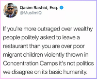 Children, Memes, and Politics: Qasim Rashid, Esq. <  @MuslimlQ  If you're more outraged over wealthy  people politely asked to leavea  restaurant than you are over poor  migrant children violently thrown in  Concentration Camps it's not politics  we disagree on its basic humanity.