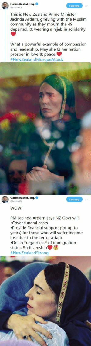 internationalcunt212:  blackqueerblog: True leadership.  Every fucking President needs to take a page out of her book.  : Qasim Rashid, Esq  Following  @MuslimlQ  This is New Zealand Prime Minister  Jacinda Ardern, grieving with the Muslim  community as they mourn the 49  departed, & wearing a hijab in solidarity.  powerful example of compassion  and leadership. May she & her nation  prosper in love & peace.  #NewZealandMosqueAttack   Qasim Rashid, Esq.  Following  @MuslimlQ  WOW!  PM Jacinda Ardern says NZ Govt will:  Cover funeral costs  Provide financial support (for up to  years) for those who will suffer income  loss due to the terror attack  Do so *regardless* of immigration  status & citizenship'  internationalcunt212:  blackqueerblog: True leadership.  Every fucking President needs to take a page out of her book.