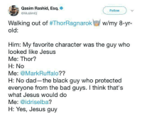 Bad, Dad, and Jesus: Qasim Rashid, Esq.  @MuslimIO  Follow  w/my 8-yr-  Walking out of #ThorRagnarok  old:  Him: My favorite character was the guy who  looked like Jesus  Me: Thor?  H: No  Me: @MarkRuffalo??  H: No dad-the black guy who protected  everyone from the bad guys. I think that's  what Jesus would do  Me: @idriselba?  H: Yes, Jesus guy <p>The guy in Thor who looked like Jesus</p>