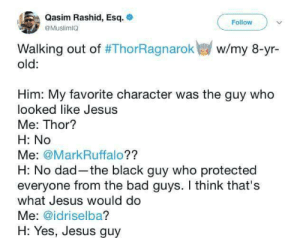 Bad, Dad, and Jesus: Qasim Rashid, Esq.  @MuslimIO  Follow  Walking out of #ThorRagnarok  old:  w/my 8-yr-  Him: My favorite character was the guy who  looked like Jesus  Me: Thor?  H: No  Me: @MarkRuffalo??  H: No dad-the black guy who protected  everyone from the bad guys. I think that's  what Jesus would do  Me: @idriselba?  H: Yes, Jesus guy silver-tongues-blog: ohcanadada:  positive-memes:  The guy in Thor who looked like Jesus  Praise Jesus  reblog if youre not afraid to have jesus on your blog