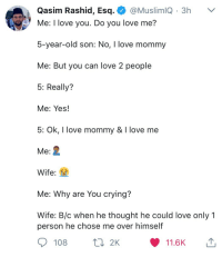 """I love Mommy"": Qasim Rashid, Esq. @MuslimiQ 3h v  Me: I love you  5-year-old son: No, I love mommy  Me: But you can love 2 people  5: Really?  Me: Yes!  5: Ok, I love mommy & I love me  Me:  Wife:  Me: Why are You crying?  Wife: B/c when he thought he could love only 1  . Do vou love me?  person he chose me over himself  108 2K  11.6K ""I love Mommy"""
