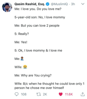 "awesomacious:  ""I love Mommy"": Qasim Rashid, Esq. @MuslimiQ 3h v  Me: I love you  5-year-old son: No, I love mommy  Me: But you can love 2 people  5: Really?  Me: Yes!  5: Ok, I love mommy & I love me  Me:  Wife:  Me: Why are You crying?  Wife: B/c when he thought he could love only 1  . Do vou love me?  person he chose me over himself  108 2K  11.6K awesomacious:  ""I love Mommy"""
