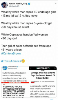 Girls, Jail, and Memes: Qasim Rashid, Esq.  @MuslimIQ  Wealthy white man rapes 50 underage girls  13 mo jail w/12 hr/day leave  Wealthy white man rapes 5-year-old girl  .90 days house arrest  White Cop rapes handcuffed woman  .90 days jail  Teen girl of color defends self from rape  .5l years prison  #Cyntoia Brown  #ThisIsAmerica  Miami Heraia e  @MiamiHerald  HUFFPOSTI O  Multimillionaire Jeffrey Epstein  was accused of sexually  assaulting dozens of teen girls  Their stories were dismissed by  Outrage After Man Gets 90  Days For SexuAssault Of  5-Year-Old Girl  Lvle Buraess. 79. mav serve his 90-dav  U.S  COLORADO POLICE  OFFICER WHO FORCED  HANDCUFFED WOMAN  HE WAS TAKING HOME  FROM HOSPITAL INTO  A woman who was 16 when she  killed a Nashville man who  solicited her for sex must serve  at least 51 years in prison before  she's eligible for release,