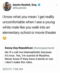 (S): Qasim Rashid, Esq.  @MuslimlQ  I know what you mean. I get really  uncomfortable when I see a young  white male like you walk into an  elementary school or movie theater  Sassy Gay Republican @sassygayrepub  Idc if u call me Islamophobic because  it's true. Yes, l'm scared of Muslims.  Never know if they have a bomb or not.  l don't make the rules.  9/21/17, 7:58 AM (S)