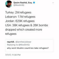 !!!: Qasim Rashid, Esq.  @MuslimlQ  Turkey: 2M refugees  Lebanon: 1.1M refugees  Jordan: 629K refugees  USA: 38K refugees & 26K bombs  dropped which created more  refugees  raychill. @iamthecoldwar  Replying to @MuslimlQ  why wont Muslim countries take refugees?  7/7/17, 11:30 PM !!!