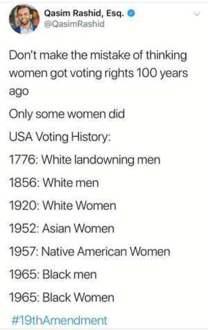 43 percent of eligible voters did not fill out a ballot in 2016. That's roughly 100 million voters. Please vote!: Qasim Rashid, Esq  @QasimRashid  Don't make the mistake of thinking  women got voting rights 100 years  ago  Only some women did  USA Voting History:  1776: White landowning men  1856: White men  1920: White Women  1952: Asian Women  1957: Native American Women  1965: Black men  1965: Black Women  43 percent of eligible voters did not fill out a ballot in 2016. That's roughly 100 million voters. Please vote!