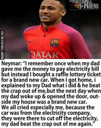 "Neymar 😂😂: QATAR  Neymar: ""I remember once when my dad  ave me the money to pay electricity bill  ut instead I bought a raffle lottery ticket  for a brand new car. When I got home, i  explained to my Dad what i did & he beat  the crap out of me,but the next day when  my dad woke up & opened the door, out-  side my house was a brand new car.  We all cried especially me, because the  car was from the electricity company,  they were there to cut off the electricity,  dad beat the crap out of me Neymar 😂😂"