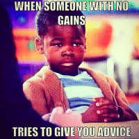 Unimpressed.: WHEN SOMEONE WITH NO  GAINS  TRIES TO GIVE YOU ADVICE Unimpressed.