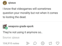 Spork: qissus  I know that videogames will sometimes  question your morality but not when it comes  to looting the dead.  weapons-grade-spork  They're not using it anymore so..  Source: qissus  104,910 notes