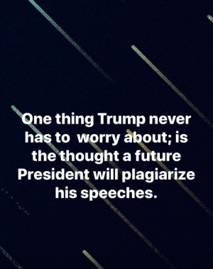 Future, Trump, and Never: Qne thing Trump never  has to worry about; is  the thoughta future  President will plagiarize  his speeches. 😂😂😂😂😂 dumbdonald