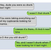 Drunk, Dude, and Funny: Hey, dude you were so drunk  last night.  I wasn't that drunk.  You were taking everything out  of my cupboards looking for  narnia...  I swear it's there, i'll find it next  time.  o.O Are you still drunk?  No, and I wasn't drunk when I  was looking for it last night ⠀⠀⠀⠀⠀⠀⠀⠀-••••••-💃So funny!-🙅How was your day?-💁love my followers-•••••-⠀⠀⠀⠀⠀⠀⠀⠀