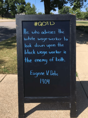 Quote of the Day:  #QOTD  He who advises the  white wage-worker to  look down upon the  black wage-worker is  the enemy of both.  Eugene V Debs  1904 Quote of the Day