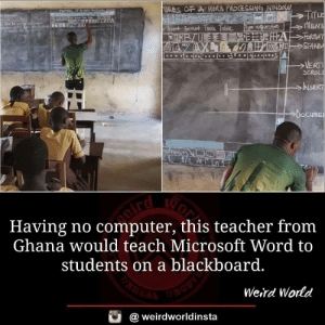 He really cares about helping the students: qquesta  MEN  SC  NSE  Docume  Having no computer, this teacher fronm  Ghana would teach Microsoft Word to  students on a blackboard.  Weird Wornd  @ weirdworldinsta He really cares about helping the students