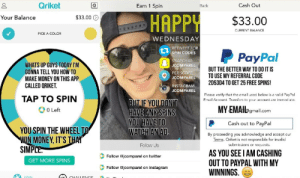 Google, Instagram, and Lol: Qriket  Earn 1 Spirn  Cash Out  Back  Your Balance  $33.00 O  HAPP  $33.00  CURRENT BALANCE  PICK A COLOR  WEDNESDAY  RETWEET FOR  SPIN CODES  P PayPal  SNAPCHAT  JCOMPAREL  WHATS UP GUYS TODAY I'M  GONNA TELL YOU HOW TO  MAKE MONEY ON THIS APP  CALLED QRIKET.  BUT THE BETTER WAY TO DO IT IS  TO USE MY REFERRAL CODE  2D53D4 TO GET 25 FREE SPINS!  PERISCOPE  JCOMPAREL  INSTAG  JCOMPAREL  RAM  TAP TO SPIN  Please verify that the email used below is a valid PayPal  Email Account. Transfers to your account are immedia  BUT IF YOUDONT  HAVE ANY SPINS  YOUHAVE TO  WATCH AN AD  MY EMAllagmail.com  PCash out to PayPal  By proceeding you acknowledge and accept our  0 Left  YOU SPIN THE WHEELT  NMONEY, IT'S THA  Terms. Oriket is not responsible for invali  Follow Us  submissions or recuests.  SIMPL  AS YOU SEE I AM CASHING  OUT TO PAYPAL WITH MY  WINNINGS.  Follow @jcomparel on twitter  GET MORE SPINS  Follow @jcomparel on instagram lol-coaster:    Nice way to make money in your spare time, you can find it in the google play or app store, check it out!
