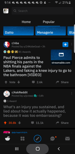 Finals, Ironic, and Los Angeles Lakers: QRRG @ &  9:14  21%  a Search  Popular  Home  Bla  Menagerie  Datto  r/nba  Posted by u/24KobeGoat 3h  OC 81 Awards  Paul Pierce admits to  shitting his pants in the  NBA finals against the  Lakers, and faking a knee injury to go to  the bathroom [VIDEO]  streamable.com  t Vote  2.6k  Share  r/AskReddit  Posted by u/jcrewz  14h  S 1 Award  What's an injury you sustained, and  lied about how it actually happened,  because it was too embarrassing?  t 30.8k  11.1k  Share  DDOMOTED  O  II  + Found this to be quite ironic