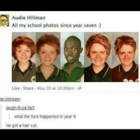 He also got a tan 😆😆 ratchetmemes ratchet memes meme funny: Audie Hillman  All my school photos since year seven  Like Share May 20 at 10:26pm  aciddream:  laugh-til-ya-tart  what the tuck happened in year 9  He got a hair cut He also got a tan 😆😆 ratchetmemes ratchet memes meme funny