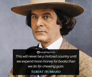 Books, Love, and Money: QSayinglmages.com  Tnis will never be a ciVilized country until  we expend more money for books than  we do for chewing gum  ELBERT HUBBARD 30 Elbert Hubbard Quotes on Work, Love and Laughter #sayingimages #elberthubbard #elberthubbardquotes