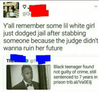 <p>Where is Al Sharpton? (via /r/BlackPeopleTwitter)</p>: @Qu  Yall remember some lil white girl  just dodged jail after stabbing  someone because the judge didn't  wanna ruin her future  @T  Black teenager found  not guilty of crime, stil  sentenced to 7 years in  prison trib.al/WaOEilj <p>Where is Al Sharpton? (via /r/BlackPeopleTwitter)</p>