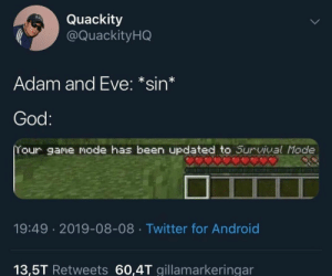 : Quackity  @Quackity HQ  Adam and Eve: *sin*  God:  Your game mode has been updated to Survival Mode  19:49 2019-08-08 Twitter for Android  13,5T Retweets 60,4T gillamarkeringar