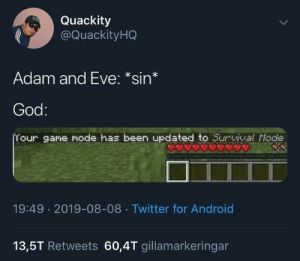 android 13: Quackity  @QuackityHQ  Adam and Eve: *sin*  God:  Your game mode has been updated to Survival Mode  19:49 2019-08-08 Twitter for Android  13,5T Retweets 60,4T gillamarkeringar