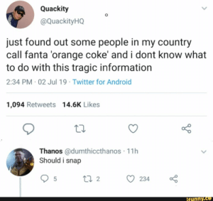 Android, Fanta, and Twitter: Quackity  @ QuackityHQ  just found out some people in my country  call fanta 'orange coke' and i dont know what  to do with this tragic information  2:34 PM 02 Jul 19 Twitter for Android  1,094 Retweets 14.6K Likes  Thanos @dumthiccthanos 11h  Should i snap  22  5  234  ifunny.co