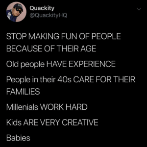 It's not fun at all via /r/wholesomememes https://ift.tt/2Qji2ka: Quackity  @QuackityHQ  STOP MAKING FUN OF PEOPLE  BECAUSE OF THEIR AGE  Old people HAVE EXPERIENCE  People in their 40s CARE FOR THEIR  FAMILIES  Millenials WORK HARD  Kids ARE VERY CREATIVE  Babies It's not fun at all via /r/wholesomememes https://ift.tt/2Qji2ka