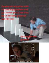 Memes, Kids, and Never: Quadruple amputee with  a breathing problem and  you never get to see your  kids until they grow up  and kill you.  u/VillagerPunk  Having the low  ground  เช่  I hate it when  do that