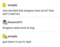 God, Dragons, and Arms: quaggly  who decided that dragons have arms? they  don't need em  kilusion2011  Dragons need arms to hug  quaggly  god damn it you're right dragon hugs