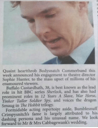 Dank, Buffalo, and Hobbit: Quaint heartthrob Bodysnatch Cummerbund this  week announced his engagement to theatre director  Sophie Hunter, to the mass upset of millions of his  enamoured viewers.  Buffalo Custardbath, 38, is best known as the lead  role in hit BBC series Sherlock, and has also had  prominent roles in 12 Years A Slave, War Horse,  Tinker Tailor Soldier Spy, and voices the dragon  Smaug Hobbit trilogy.  Formidable acting repertoire aside, Bumblesnuff  Crimpysnitch's fame is largely attributed to his  dashing persona and his unusual name. We look  forward to Mr & Mrs Cabbagewank's wedding. Because of all the memes about his name, sometimes I forgot his real name.  http://9gag.com/gag/ayLrW8Y?ref=fbpic