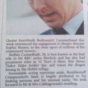Best, Buffalo, and Hobbit: Quaint heartthrob Bodysnatch Cummerbund this  week announced his engagement to theatre director  Sophie Hunter, to the mass upset of millions of his  enamoured viewers.  Buffalo Custardbath, 38, is best known as the lead  role in hit BBC series Sherlock, and has also had  rominent roles in 12 Years A Slave, War Horse,  inker Tailor Soldier Spy, and voices the dragon  Smaug in The Hobbit trilogy  Formidable acting repertoire aside, Bumblesnuff  Crimpysnitch's fame is largely attributed to his  dashing persona and his unusual name. We look  forward to Mr& Mrs Cabbagewank's wedding.