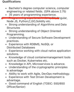 Work, Cloud, and Computer: Qualifications  Bachelor's degree computer science, computer  engineering or related fields. (GPA above 2.75)  35 years of programming experience.  ngular,  www  Node JS, Python,C,GO,Solidity etc.  Strong understanding of Algorithms and Data  Structures  Strong understanding of Object Oriented  Programming.  Understanding of Secure Software Development  practices.  Experience with RDBMS, NOSQL or  Distributed Databases  Experience working with cloud native application  solutions  Knowledge of cloud containermanagement tools  such as Docker, Kubernetes etc.  Knowledge in API, Microservices is advance.  Understanding of the cryptographic principles  is advantage  Ability to work with Agile, DevOps methodology.  Experience with Test Driven Development is  advantage.  Good command of English (TOEIC: 550/650  Officer/Senior) These job postings are getting out of hand [looking at a junior frontend position 😐]
