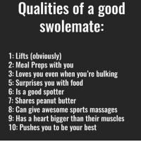 TAG your swolemate: Qualities of a good  swolemate:  1: Lifts (obviously)  2: Meal Preps with you  3: Loves you even when you're bulking  5: Surprises you with food  6: Is a good spotter  7: Shares peanut butter  8: Can give awesome sports massages  9: Has a heart bigger than their muscles  10: Pushes you to be your best TAG your swolemate
