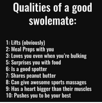 Food, Memes, and Sports: Qualities of a good  swolemate:  1: Lifts (obviously)  2: Meal Preps with you  3: Loves you even when you're bulking  5: Surprises you with food  b: ls a good spotter  7: Shares peanut butter  8: Can give awesome sports massages  9: Has a heart bigger than their muscles  10: Pushes you to be your best Where you at tho? 🤔