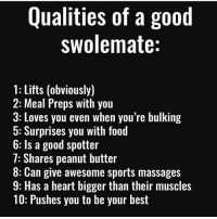 Food, Gym, and Sports: Qualities of a good  swolemate:  1: Lifts (obviously)  2: Meal Preps with you  3: Loves you even when you're bulking  5: Surprises you with food  6: Is a good spotter  7: Shares peanut butter  8: Can give awesome sports massages  9: Has a heart bigger than their muscles  10: Pushes you to be your best 💪🏼💯