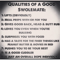 Peanut Butter, Beds, and Butters: QUALITIES OF A GOOD  SWOLEMATE:  LIFTS (OBVIOUSLY)  2: MEAL PREPS WITH OR FOR YOU  3: GIVES GOOD BACK, HEAD & BUTT RUBS  4: LOVES YOU EVEN WHEN YOU'RE  BULICING  5: SURPRISES YOU WITH FOOD  6: HAS A TASTE FOR THE FINER THINGS LIKE  PEANUT BUTTER & MOVIES IN BED  7: PUSHES YOU TO BE YOUR BEST  BERS A GOOD CUDDLER  JUST AN OVERALL DOPE INDIVIDUAL A good swolemate.